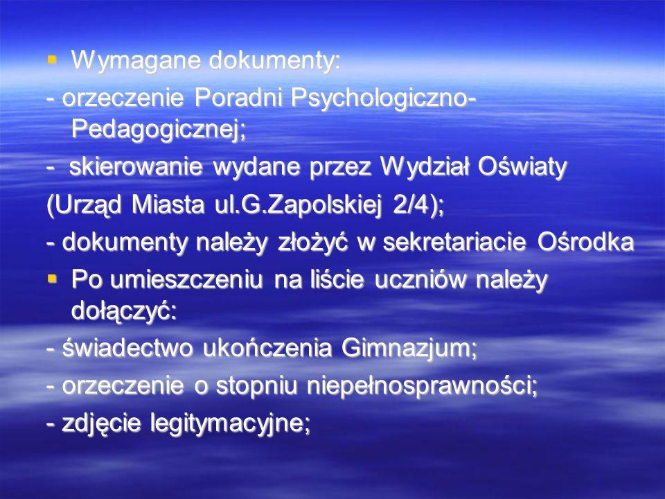  Wymagane dokumenty: - orzeczenie Poradni Psychologiczno- Pedagogicznej; - skierowanie wydane przez Wydział Oświaty (Urząd Miasta ul.G.Zapolskiej 2/4); - dokumenty należy złożyć w sekretariacie Ośrodka  Po umieszczeniu na liście uczniów należy dołączyć: - świadectwo ukończenia Gimnazjum; - orzeczenie o stopniu niepełnosprawności; - zdjęcie legitymacyjne;