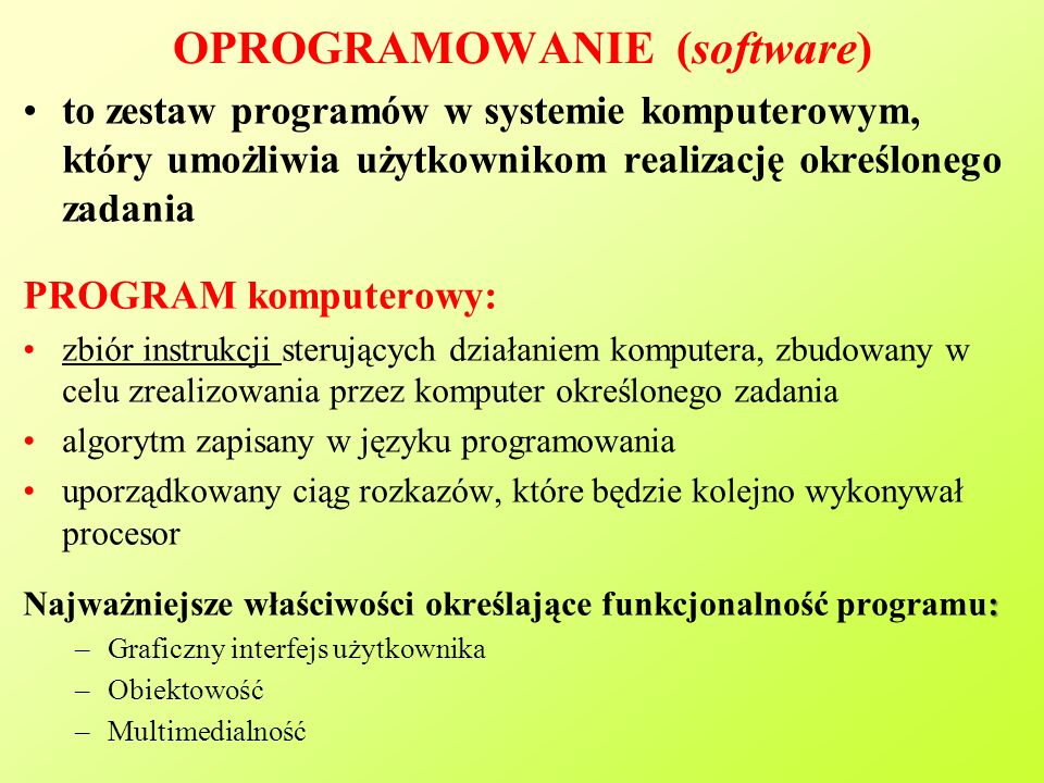 OPROGRAMOWANIE (software) to zestaw programów w systemie komputerowym, który umożliwia użytkownikom realizację określonego zadania PROGRAM komputerowy: zbiór instrukcji sterujących działaniem komputera, zbudowany w celu zrealizowania przez komputer określonego zadania algorytm zapisany w języku programowania uporządkowany ciąg rozkazów, które będzie kolejno wykonywał procesor : Najważniejsze właściwości określające funkcjonalność programu: –Graficzny interfejs użytkownika –Obiektowość –Multimedialność