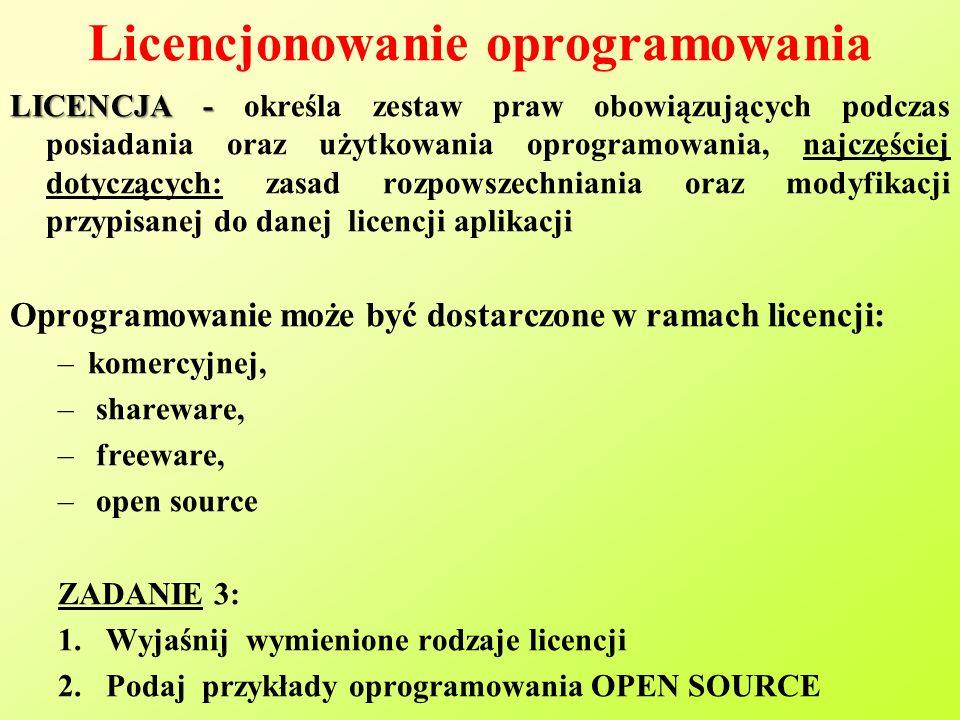 Licencjonowanie oprogramowania LICENCJA - LICENCJA - określa zestaw praw obowiązujących podczas posiadania oraz użytkowania oprogramowania, najczęściej dotyczących: zasad rozpowszechniania oraz modyfikacji przypisanej do danej licencji aplikacji Oprogramowanie może być dostarczone w ramach licencji: –komercyjnej, – shareware, – freeware, – open source ZADANIE 3: 1.Wyjaśnij wymienione rodzaje licencji 2.Podaj przykłady oprogramowania OPEN SOURCE