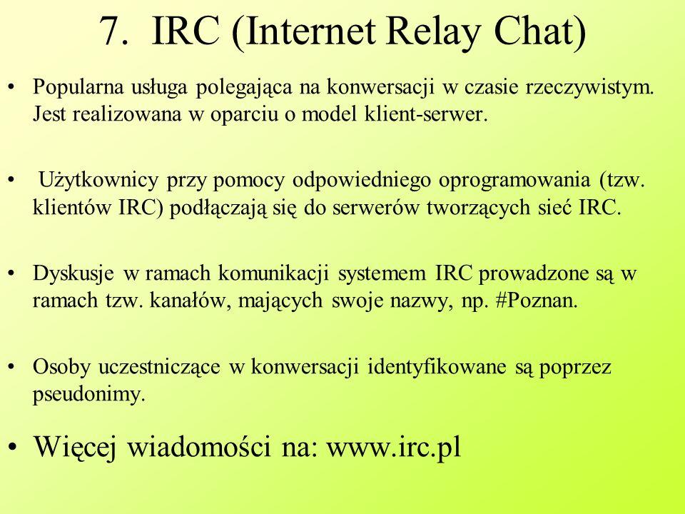 7.IRC (Internet Relay Chat) Popularna usługa polegająca na konwersacji w czasie rzeczywistym.