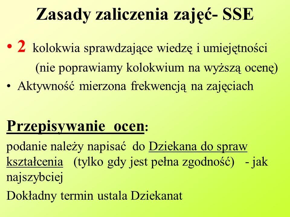 Zasady zaliczenia zajęć- SSE 2 kolokwia sprawdzające wiedzę i umiejętności (nie poprawiamy kolokwium na wyższą ocenę) Aktywność mierzona frekwencją na zajęciach Przepisywanie ocen : podanie należy napisać do Dziekana do spraw kształcenia (tylko gdy jest pełna zgodność) - jak najszybciej Dokładny termin ustala Dziekanat