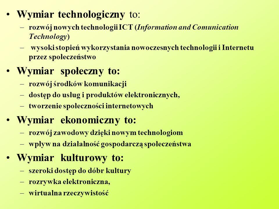 Wymiar technologiczny to: –rozwój nowych technologii ICT (Information and Comunication Technology) – wysoki stopień wykorzystania nowoczesnych technologii i Internetu przez społeczeństwo Wymiar społeczny to: –rozwój środków komunikacji –dostęp do usług i produktów elektronicznych, –tworzenie społeczności internetowych Wymiar ekonomiczny to: –rozwój zawodowy dzięki nowym technologiom –wpływ na działalność gospodarczą społeczeństwa Wymiar kulturowy to: –szeroki dostęp do dóbr kultury –rozrywka elektroniczna, –wirtualna rzeczywistość