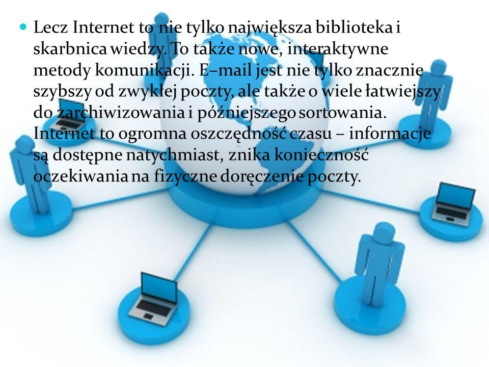 Lecz Internet to nie tylko największa biblioteka i skarbnica wiedzy. To także nowe, interaktywne metody komunikacji. E–mail jest nie tylko znacznie sz