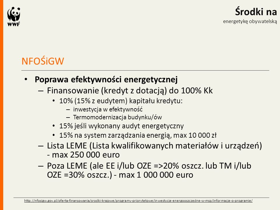 NFOŚiGW Środki na energetykę obywatelską Poprawa efektywności energetycznej – Finansowanie (kredyt z dotacją) do 100% Kk 10% (15% z eudytem) kapitału kredytu: – inwestycja w efektywność – Termomodernizacja budynku/ów 15% jeśli wykonany audyt energetyczny 15% na system zarządzania energią, max 10 000 zł – Lista LEME (Lista kwalifikowanych materiałów i urządzeń) - max 250 000 euro – Poza LEME (ale EE i/lub OZE =>20% oszcz.