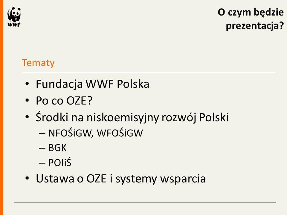 Tematy O czym będzie prezentacja? Fundacja WWF Polska Po co OZE? Środki na niskoemisyjny rozwój Polski – NFOŚiGW, WFOŚiGW – BGK – POIiŚ Ustawa o OZE i