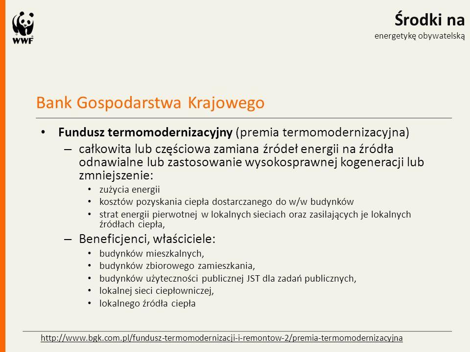 Bank Gospodarstwa Krajowego Środki na energetykę obywatelską Fundusz termomodernizacyjny (premia termomodernizacyjna) – całkowita lub częściowa zamiana źródeł energii na źródła odnawialne lub zastosowanie wysokosprawnej kogeneracji lub zmniejszenie: zużycia energii kosztów pozyskania ciepła dostarczanego do w/w budynków strat energii pierwotnej w lokalnych sieciach oraz zasilających je lokalnych źródłach ciepła, – Beneficjenci, właściciele: budynków mieszkalnych, budynków zbiorowego zamieszkania, budynków użyteczności publicznej JST dla zadań publicznych, lokalnej sieci ciepłowniczej, lokalnego źródła ciepła http://www.bgk.com.pl/fundusz-termomodernizacji-i-remontow-2/premia-termomodernizacyjna