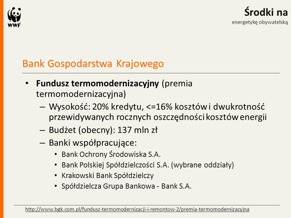 Bank Gospodarstwa Krajowego Środki na energetykę obywatelską Fundusz termomodernizacyjny (premia termomodernizacyjna) – Wysokość: 20% kredytu, <=16% kosztów i dwukrotność przewidywanych rocznych oszczędności kosztów energii – Budżet (obecny): 137 mln zł – Banki współpracujące: Bank Ochrony Środowiska S.A.