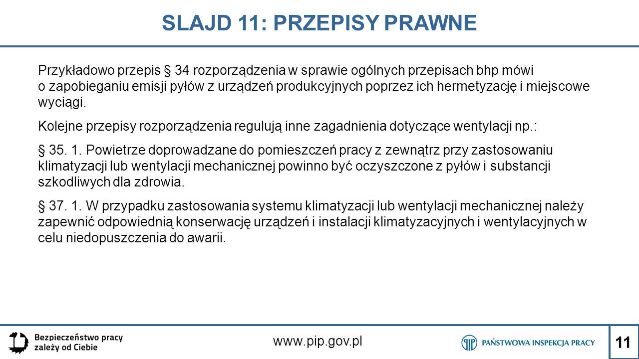 11 SLAJD 11: PRZEPISY PRAWNE www.pip.gov.pl Przykładowo przepis § 34 rozporządzenia w sprawie ogólnych przepisach bhp mówi o zapobieganiu emisji pyłów