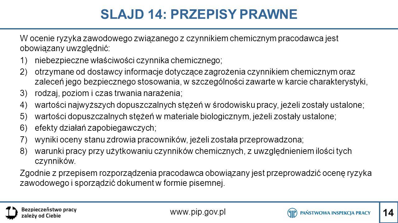 14 SLAJD 14: PRZEPISY PRAWNE www.pip.gov.pl W ocenie ryzyka zawodowego związanego z czynnikiem chemicznym pracodawca jest obowiązany uwzględnić: 1)nie