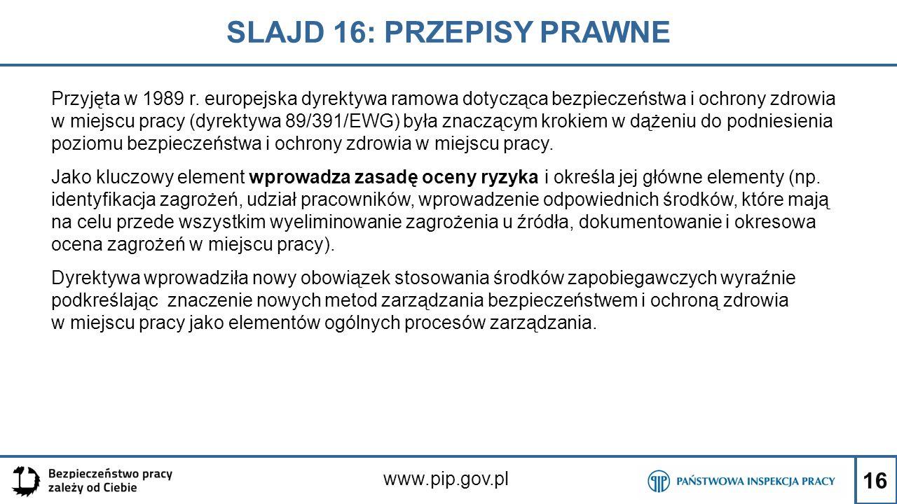 16 SLAJD 16: PRZEPISY PRAWNE www.pip.gov.pl Przyjęta w 1989 r. europejska dyrektywa ramowa dotycząca bezpieczeństwa i ochrony zdrowia w miejscu pracy