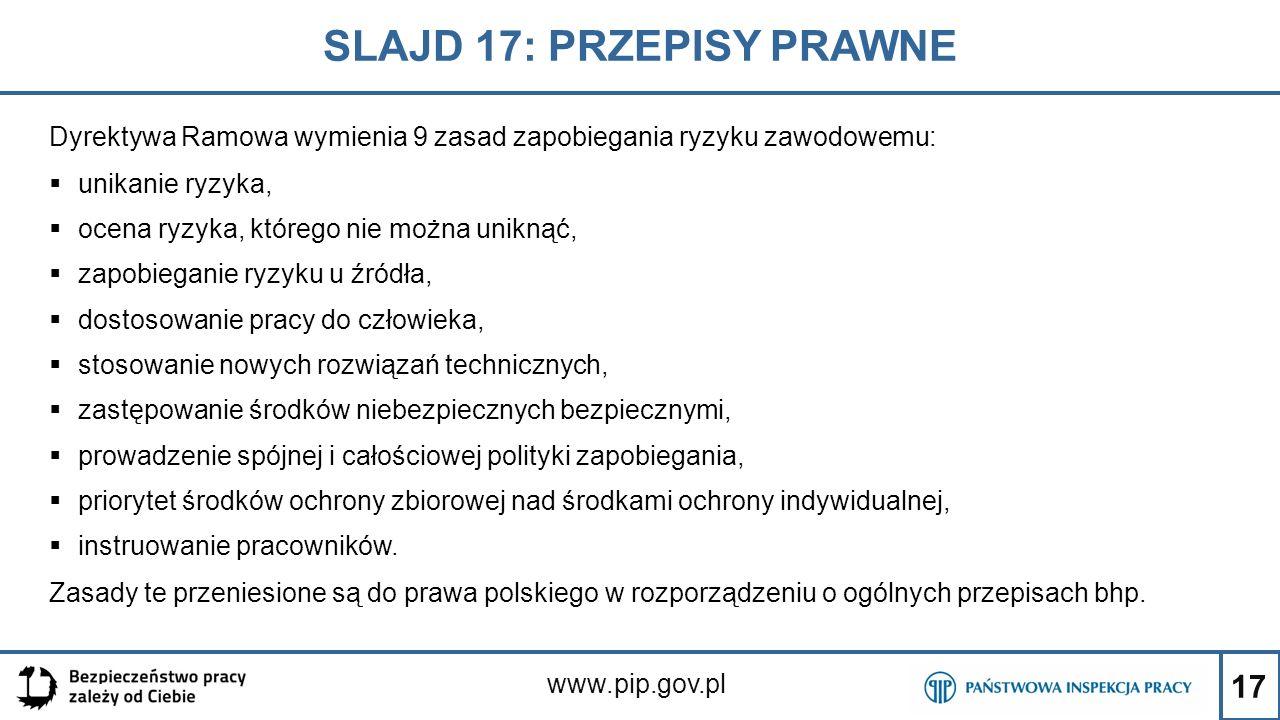 17 SLAJD 17: PRZEPISY PRAWNE www.pip.gov.pl Dyrektywa Ramowa wymienia 9 zasad zapobiegania ryzyku zawodowemu:  unikanie ryzyka,  ocena ryzyka, które