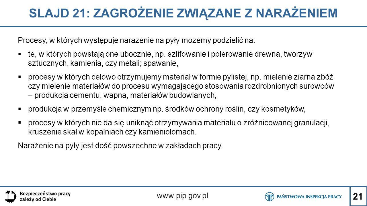 21 SLAJD 21: ZAGROŻENIE ZWIĄZANE Z NARAŻENIEM www.pip.gov.pl Procesy, w których występuje narażenie na pyły możemy podzielić na:  te, w których powst