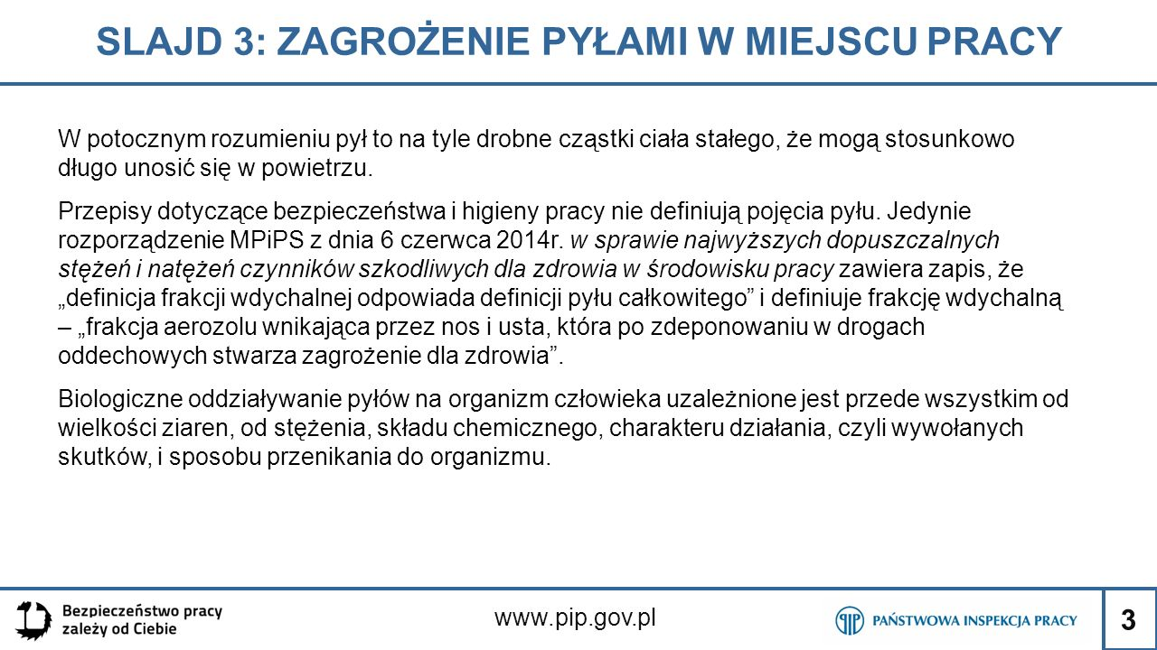 24 SLAJD 24: ZAGROŻENIE ZWIĄZANE Z NARAŻENIEM www.pip.gov.pl Zgodnie z definicjami zawartymi w rozporządzeniu w sprawie najwyższych dopuszczalnych stężeń i natężeń czynników szkodliwych dla zdrowia w środowisku pracy:  Frakcja wdychalna - frakcja aerozolu wnikająca przez nos i usta, która po zdeponowaniu w drogach oddechowych stwarza zagrożenie dla zdrowia.