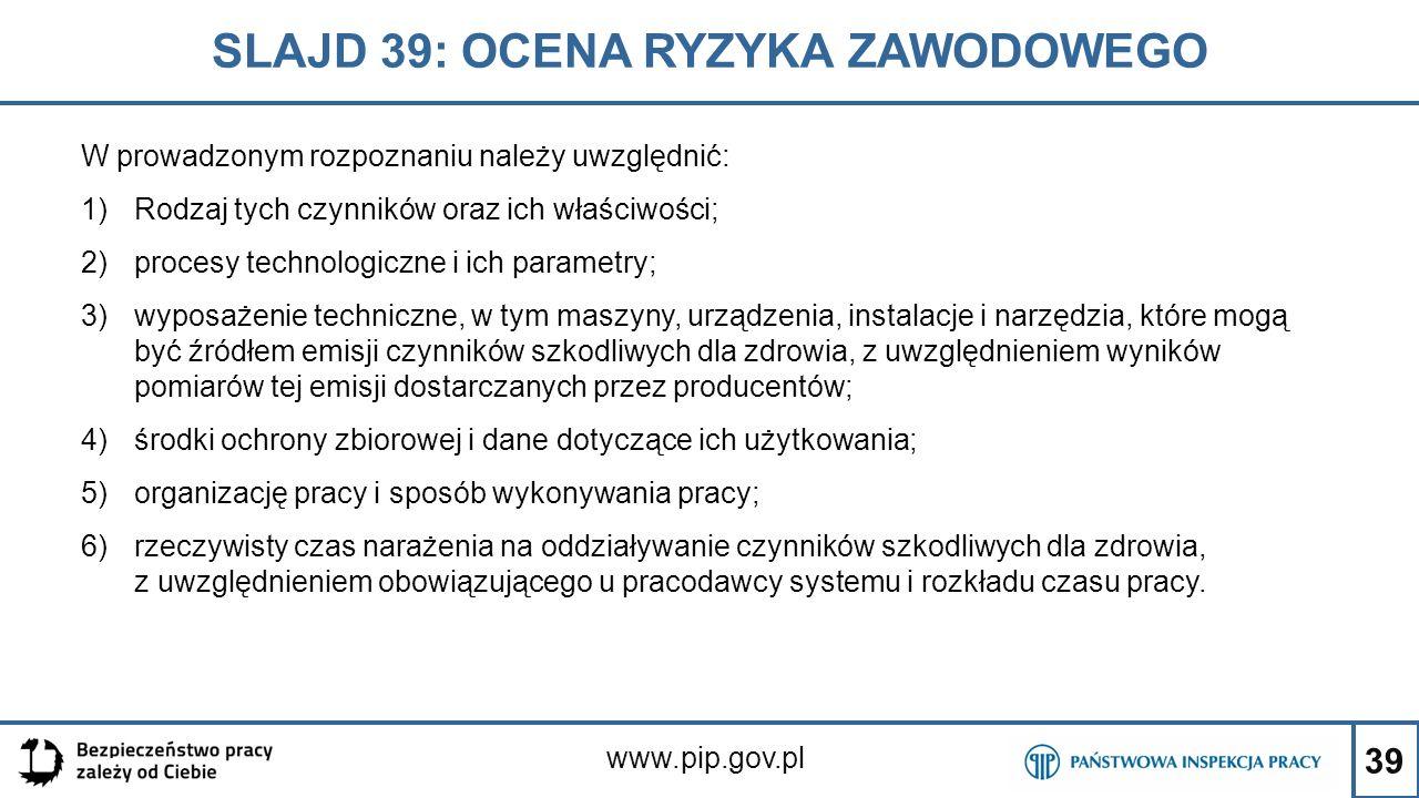 39 SLAJD 39: OCENA RYZYKA ZAWODOWEGO www.pip.gov.pl W prowadzonym rozpoznaniu należy uwzględnić: 1)Rodzaj tych czynników oraz ich właściwości; 2)proce