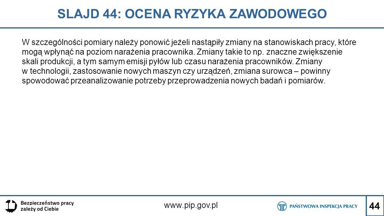 44 SLAJD 44: OCENA RYZYKA ZAWODOWEGO www.pip.gov.pl W szczególności pomiary należy ponowić jeżeli nastąpiły zmiany na stanowiskach pracy, które mogą w