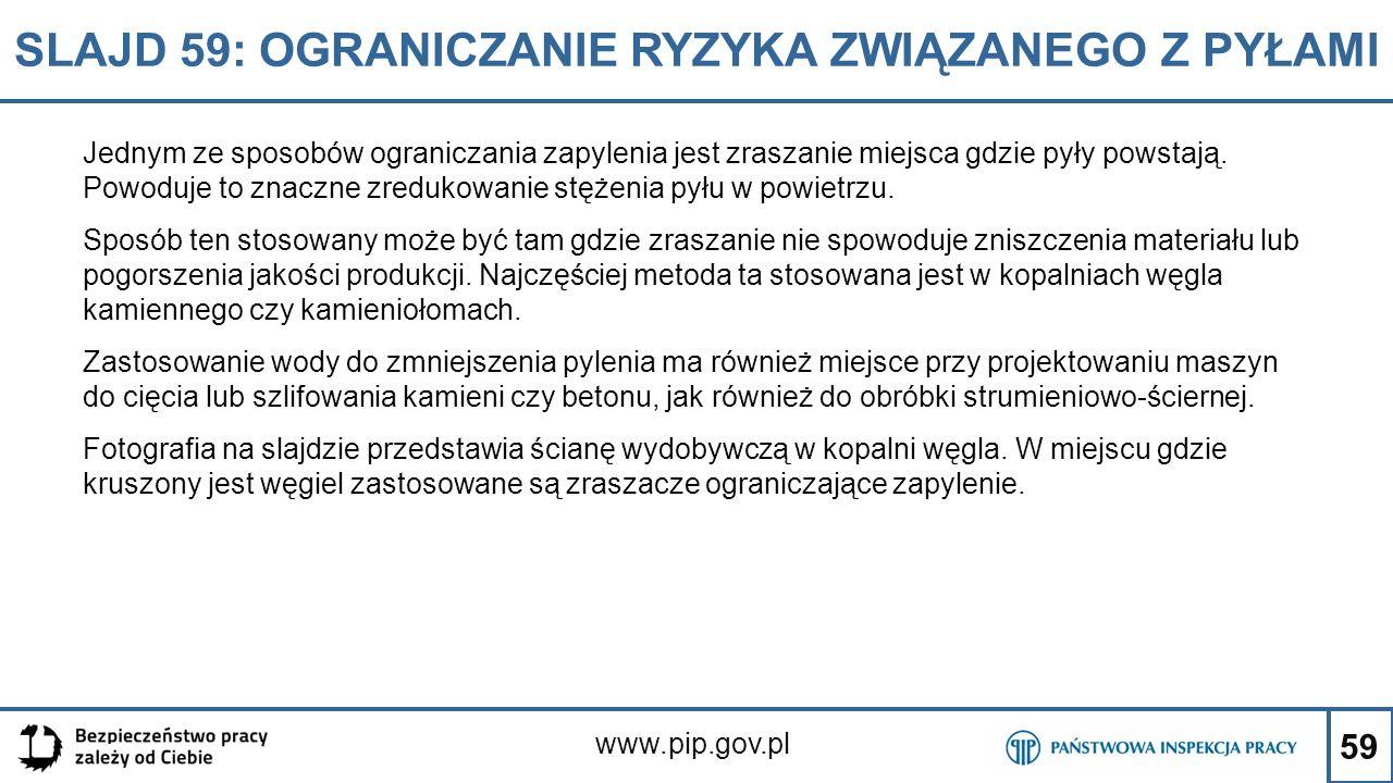 59 SLAJD 59: OGRANICZANIE RYZYKA ZWIĄZANEGO Z PYŁAMI www.pip.gov.pl Jednym ze sposobów ograniczania zapylenia jest zraszanie miejsca gdzie pyły powsta
