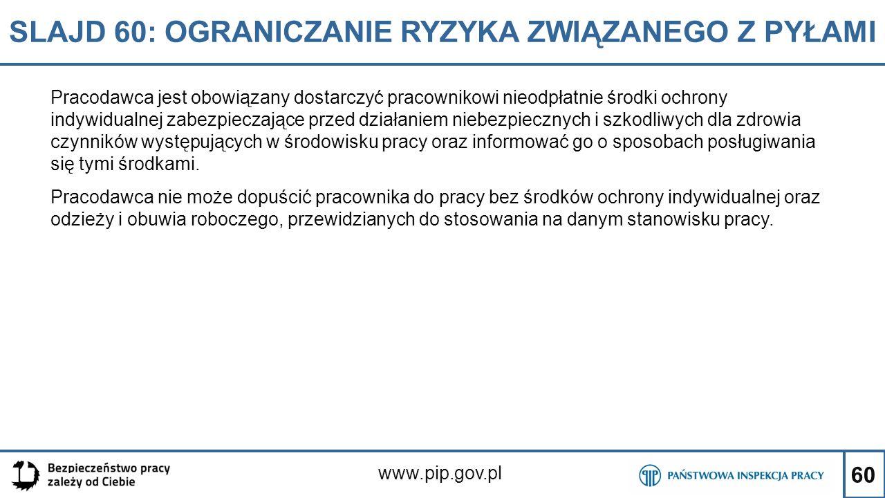 60 SLAJD 60: OGRANICZANIE RYZYKA ZWIĄZANEGO Z PYŁAMI www.pip.gov.pl Pracodawca jest obowiązany dostarczyć pracownikowi nieodpłatnie środki ochrony ind
