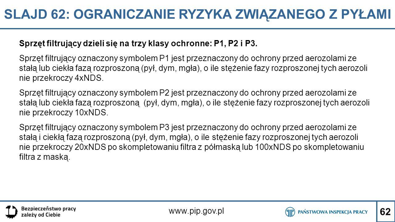 62 SLAJD 62: OGRANICZANIE RYZYKA ZWIĄZANEGO Z PYŁAMI www.pip.gov.pl Sprzęt filtrujący dzieli się na trzy klasy ochronne: P1, P2 i P3. Sprzęt filtrując