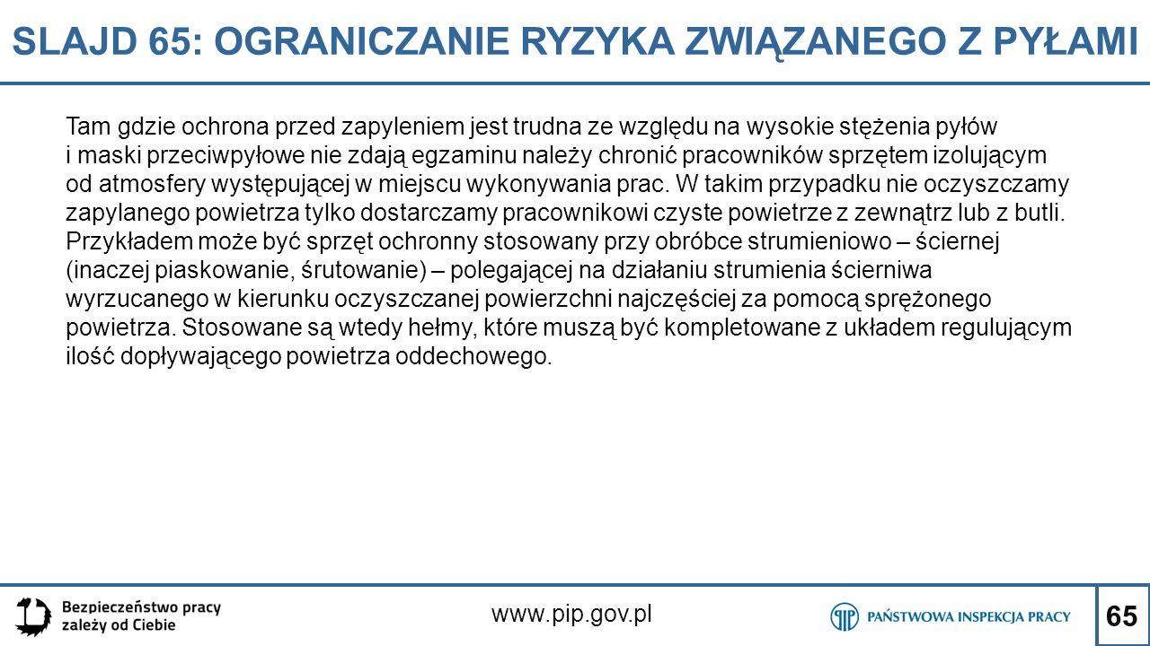 65 SLAJD 65: OGRANICZANIE RYZYKA ZWIĄZANEGO Z PYŁAMI www.pip.gov.pl Tam gdzie ochrona przed zapyleniem jest trudna ze względu na wysokie stężenia pyłó