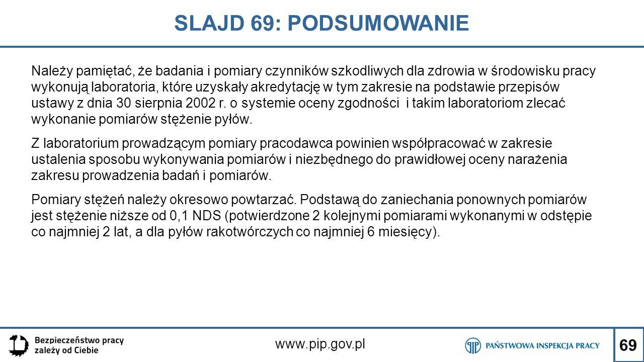 69 SLAJD 69: PODSUMOWANIE www.pip.gov.pl Należy pamiętać, że badania i pomiary czynników szkodliwych dla zdrowia w środowisku pracy wykonują laborator