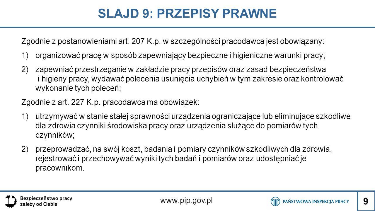 9 SLAJD 9: PRZEPISY PRAWNE www.pip.gov.pl Zgodnie z postanowieniami art. 207 K.p. w szczególności pracodawca jest obowiązany: 1)organizować pracę w sp