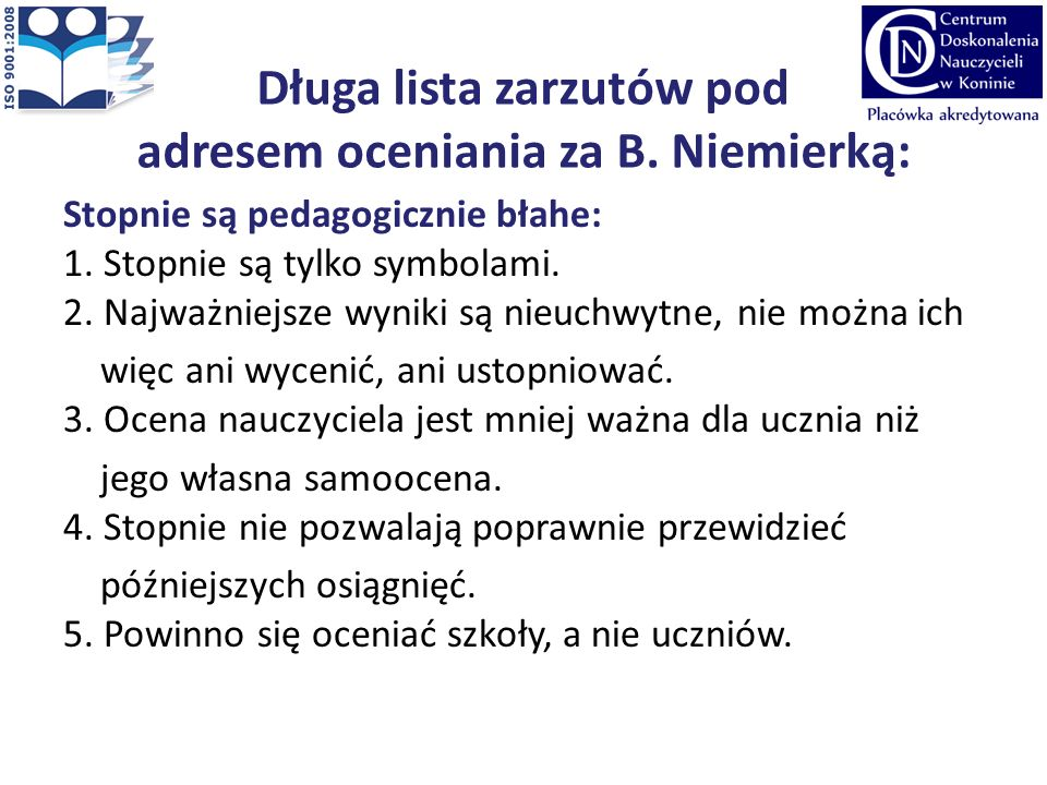 Długa lista zarzutów pod adresem oceniania za B. Niemierką: Stopnie są pedagogicznie błahe: 1. Stopnie są tylko symbolami. 2. Najważniejsze wyniki są