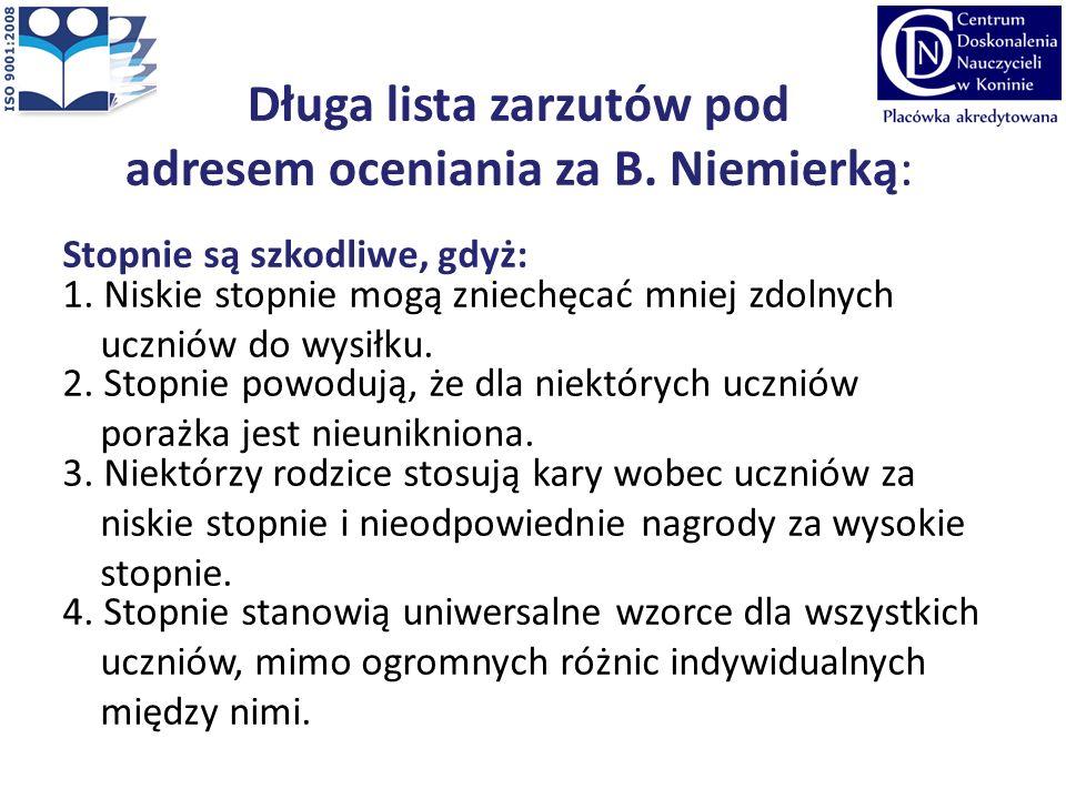 Długa lista zarzutów pod adresem oceniania za B. Niemierką: Stopnie są szkodliwe, gdyż: 1. Niskie stopnie mogą zniechęcać mniej zdolnych uczniów do wy