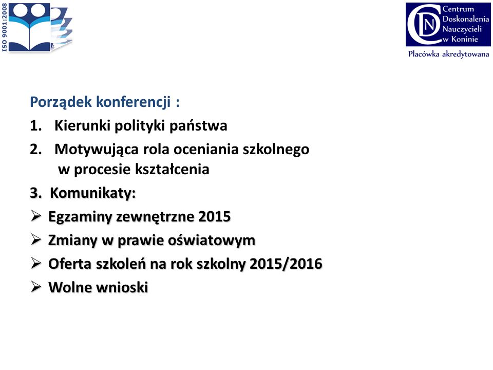 Porządek konferencji : 1.Kierunki polityki państwa 2.Motywująca rola oceniania szkolnego w procesie kształcenia 3. Komunikaty:  Egzaminy zewnętrzne 2