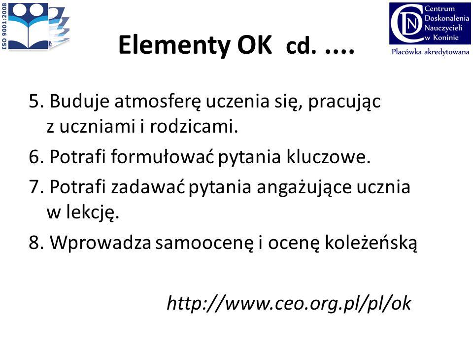 Elementy OK cd..... 5. Buduje atmosferę uczenia się, pracując z uczniami i rodzicami. 6. Potrafi formułować pytania kluczowe. 7. Potrafi zadawać pytan