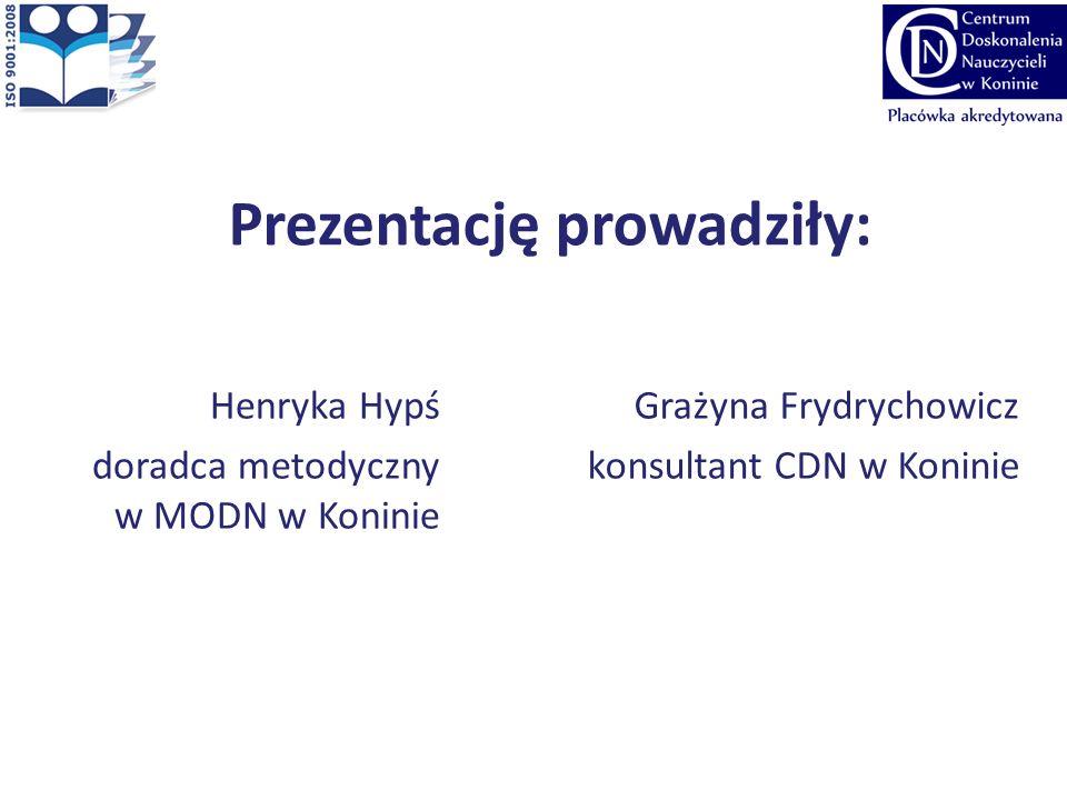 Prezentację prowadziły: Henryka Hypś doradca metodyczny w MODN w Koninie Grażyna Frydrychowicz konsultant CDN w Koninie