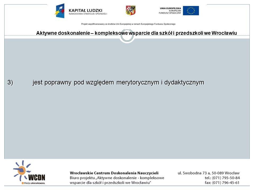 Aktywne doskonalenie – kompleksowe wsparcie dla szkół i przedszkoli we Wrocławiu 3)jest poprawny pod względem merytorycznym i dydaktycznym