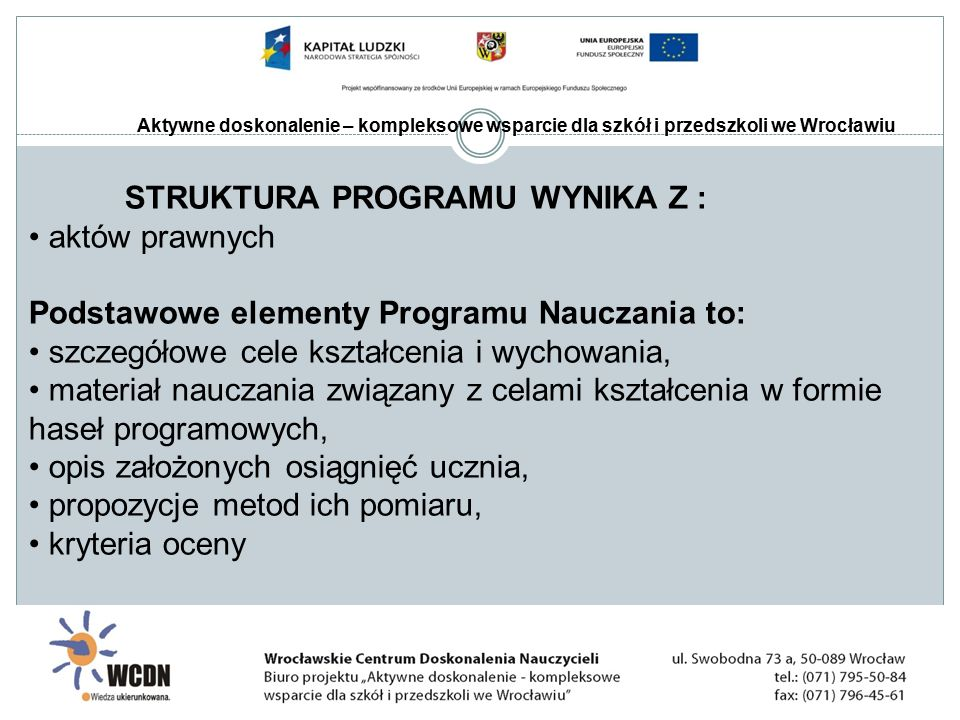 Aktywne doskonalenie – kompleksowe wsparcie dla szkół i przedszkoli we Wrocławiu STRUKTURA PROGRAMU WYNIKA Z : aktów prawnych Podstawowe elementy Programu Nauczania to: szczegółowe cele kształcenia i wychowania, materiał nauczania związany z celami kształcenia w formie haseł programowych, opis założonych osiągnięć ucznia, propozycje metod ich pomiaru, kryteria oceny