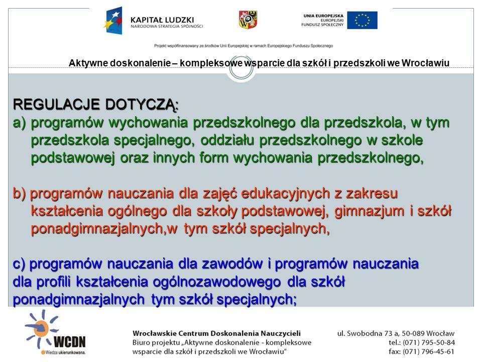 Aktywne doskonalenie – kompleksowe wsparcie dla szkół i przedszkoli we Wrocławiu REGULACJE DOTYCZĄ: a)programów wychowania przedszkolnego dla przedszkola, w tym przedszkola specjalnego, oddziału przedszkolnego w szkole podstawowej oraz innych form wychowania przedszkolnego, b) programów nauczania dla zajęć edukacyjnych z zakresu kształcenia ogólnego dla szkoły podstawowej, gimnazjum i szkół ponadgimnazjalnych,w tym szkół specjalnych, c) programów nauczania dla zawodów i programów nauczania dla profili kształcenia ogólnozawodowego dla szkół ponadgimnazjalnych tym szkół specjalnych;
