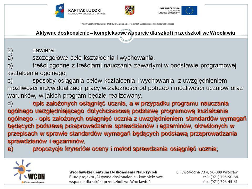 Aktywne doskonalenie – kompleksowe wsparcie dla szkół i przedszkoli we Wrocławiu 2)zawiera: a)szczegółowe cele kształcenia i wychowania, b)treści zgodne z treściami nauczania zawartymi w podstawie programowej kształcenia ogólnego, c)sposoby osiągania celów kształcenia i wychowania, z uwzględnieniem możliwości indywidualizacji pracy w zależności od potrzeb i możliwości uczniów oraz warunków, w jakich program będzie realizowany, d)opis założonych osiągnięć ucznia, a w przypadku programu nauczania ogólnego uwzględniającego dotychczasową podstawę programową kształcenia ogólnego - opis założonych osiągnięć ucznia z uwzględnieniem standardów wymagań będących podstawą przeprowadzania sprawdzianów i egzaminów, określonych w przepisach w sprawie standardów wymagań będących podstawą przeprowadzania sprawdzianów i egzaminów, e)propozycje kryteriów oceny i metod sprawdzania osiągnięć ucznia;