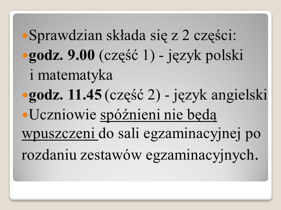 Sprawdzian składa się z 2 części: godz. 9.00 (część 1) - język polski godz. 9.00 (część 1) - język polski i matematyka godz. 11.45 (część 2) - język a