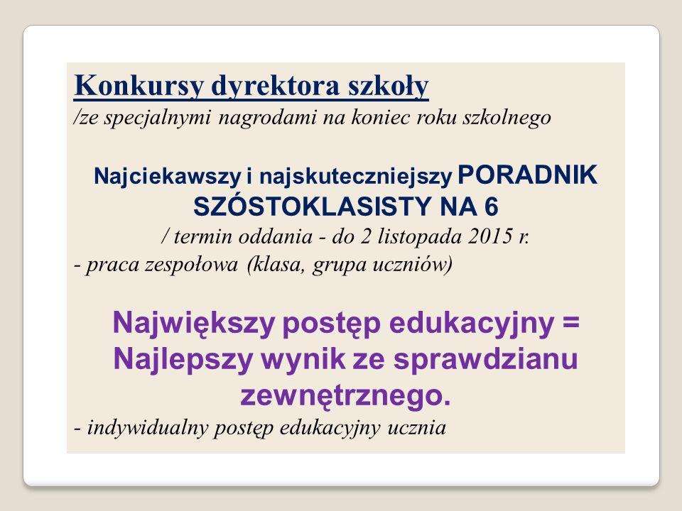 Konkursy dyrektora szkoły /ze specjalnymi nagrodami na koniec roku szkolnego Najciekawszy i najskuteczniejszy PORADNIK SZÓSTOKLASISTY NA 6 / termin od