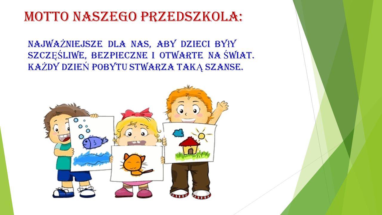 Motto naszego Przedszkola: Najwa Ż niejsze dla nas, aby dzieci by ł y szcz ĘŚ liwe, bezpieczne i otwarte na Ś wiat. KA Ż DY dzie Ń Pobytu stwarza tak
