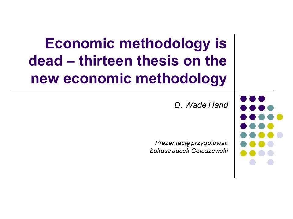 Economic methodology is dead – thirteen thesis on the new economic methodology D. Wade Hand Prezentację przygotował: Łukasz Jacek Gołaszewski