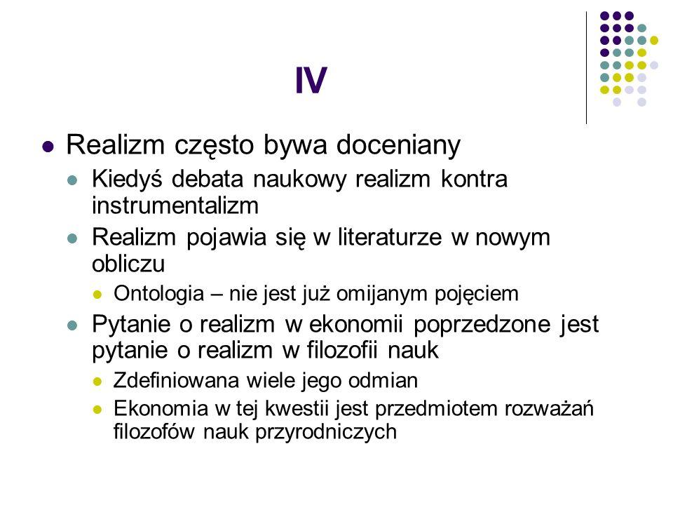 IV Realizm często bywa doceniany Kiedyś debata naukowy realizm kontra instrumentalizm Realizm pojawia się w literaturze w nowym obliczu Ontologia – nie jest już omijanym pojęciem Pytanie o realizm w ekonomii poprzedzone jest pytanie o realizm w filozofii nauk Zdefiniowana wiele jego odmian Ekonomia w tej kwestii jest przedmiotem rozważań filozofów nauk przyrodniczych