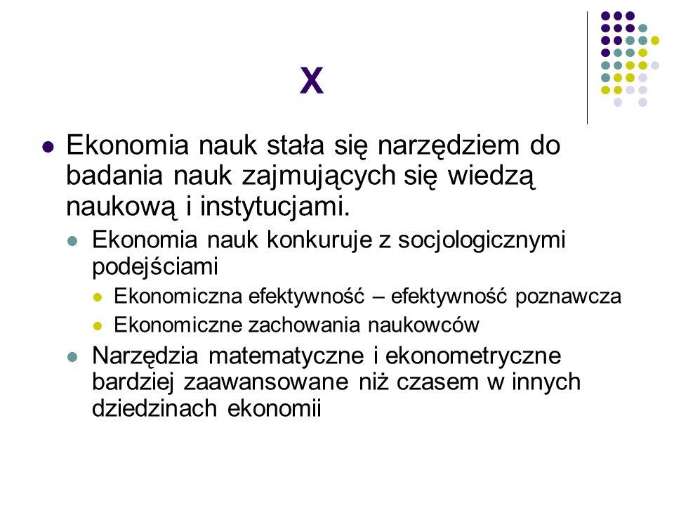 X Ekonomia nauk stała się narzędziem do badania nauk zajmujących się wiedzą naukową i instytucjami.