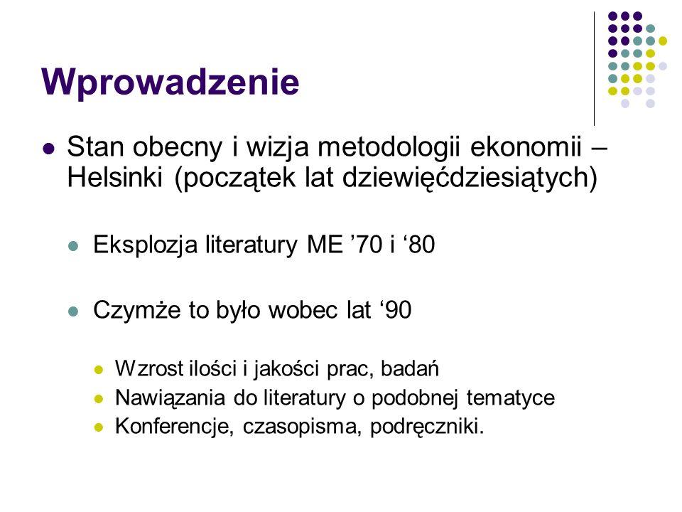 Wprowadzenie Stan obecny i wizja metodologii ekonomii – Helsinki (początek lat dziewięćdziesiątych) Eksplozja literatury ME '70 i '80 Czymże to było wobec lat '90 Wzrost ilości i jakości prac, badań Nawiązania do literatury o podobnej tematyce Konferencje, czasopisma, podręczniki.