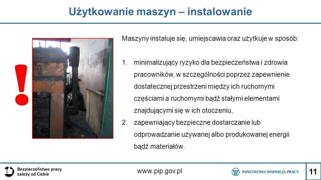11 Użytkowanie maszyn – instalowanie www.pip.gov.pl Maszyny instaluje się, umiejscawia oraz użytkuje w sposób: 1.minimalizujący ryzyko dla bezpieczeńs