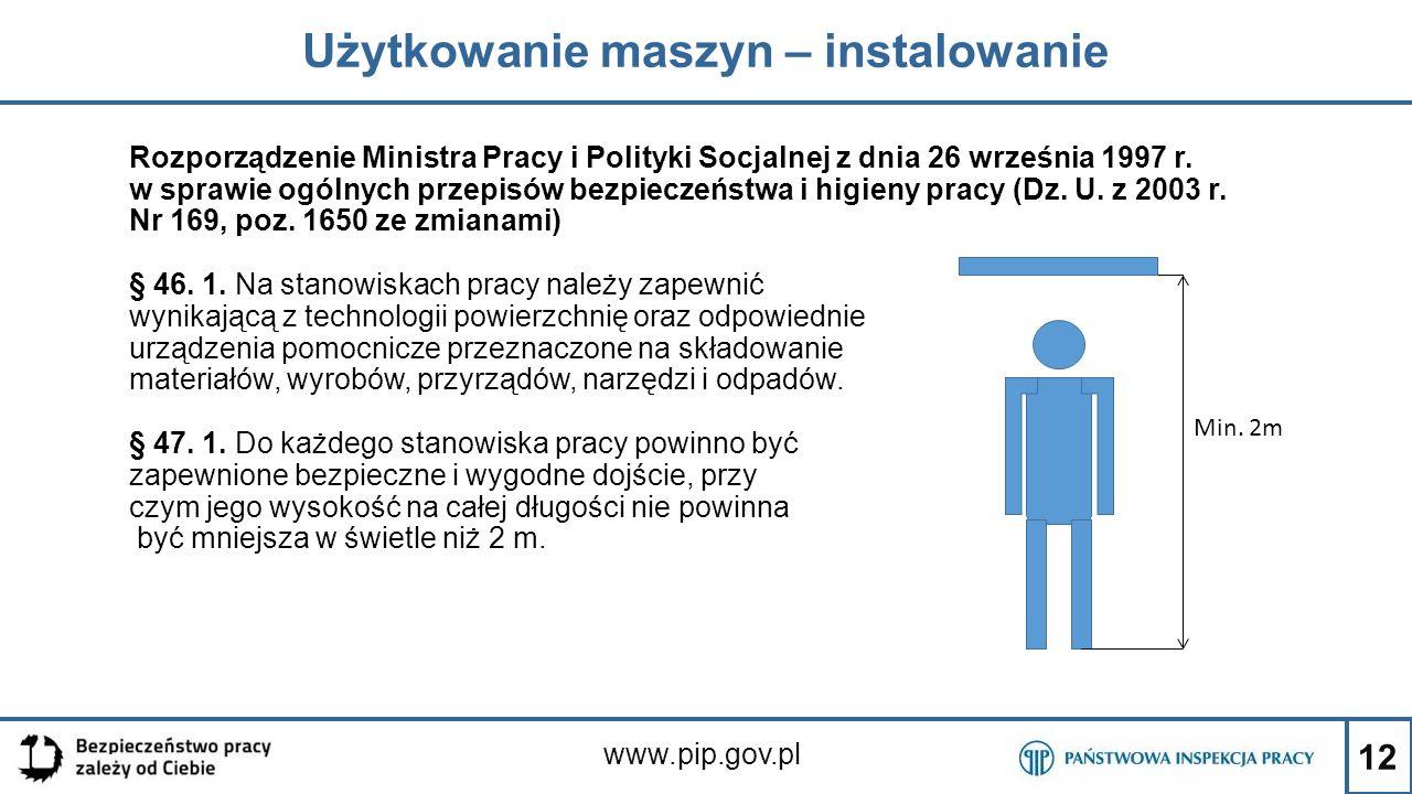 12 Użytkowanie maszyn – instalowanie www.pip.gov.pl Rozporządzenie Ministra Pracy i Polityki Socjalnej z dnia 26 września 1997 r. w sprawie ogólnych p