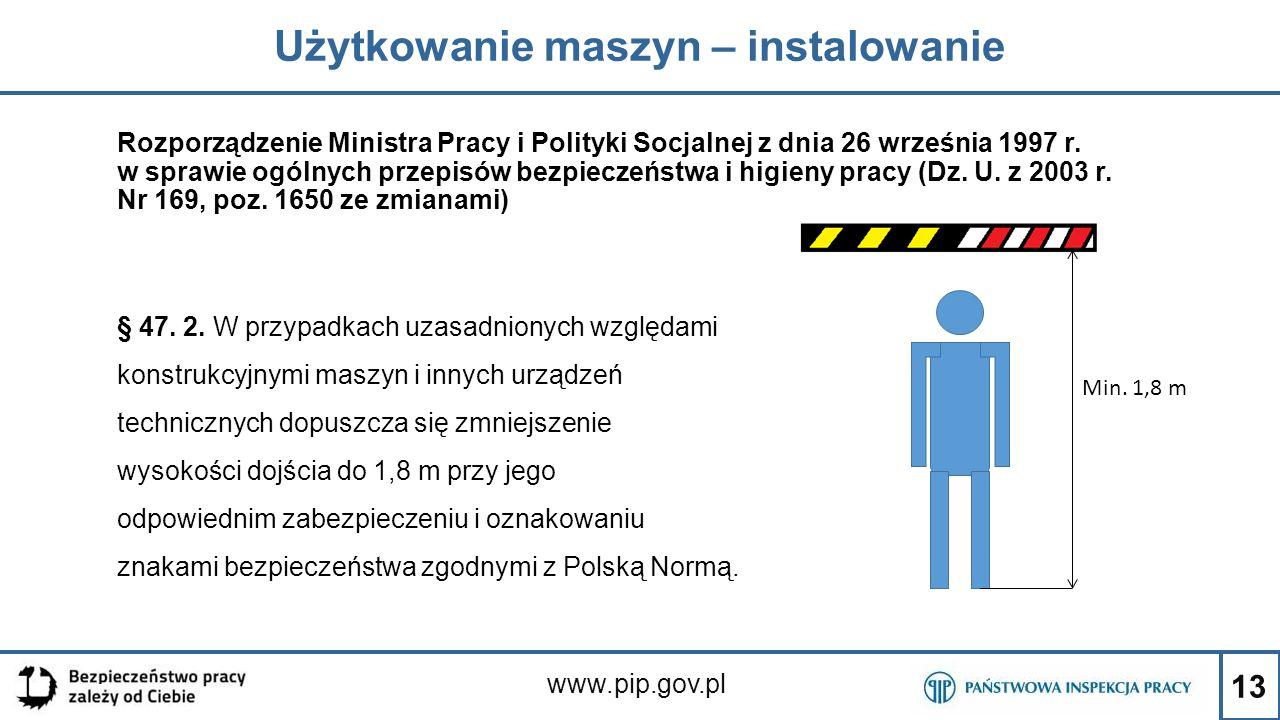 13 Użytkowanie maszyn – instalowanie www.pip.gov.pl Rozporządzenie Ministra Pracy i Polityki Socjalnej z dnia 26 września 1997 r. w sprawie ogólnych p