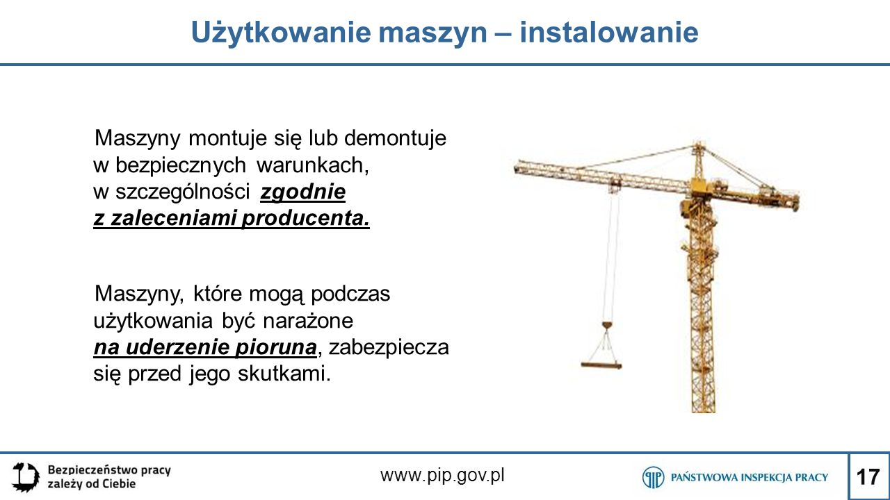 17 Użytkowanie maszyn – instalowanie www.pip.gov.pl Maszyny montuje się lub demontuje w bezpiecznych warunkach, w szczególności zgodnie z zaleceniami