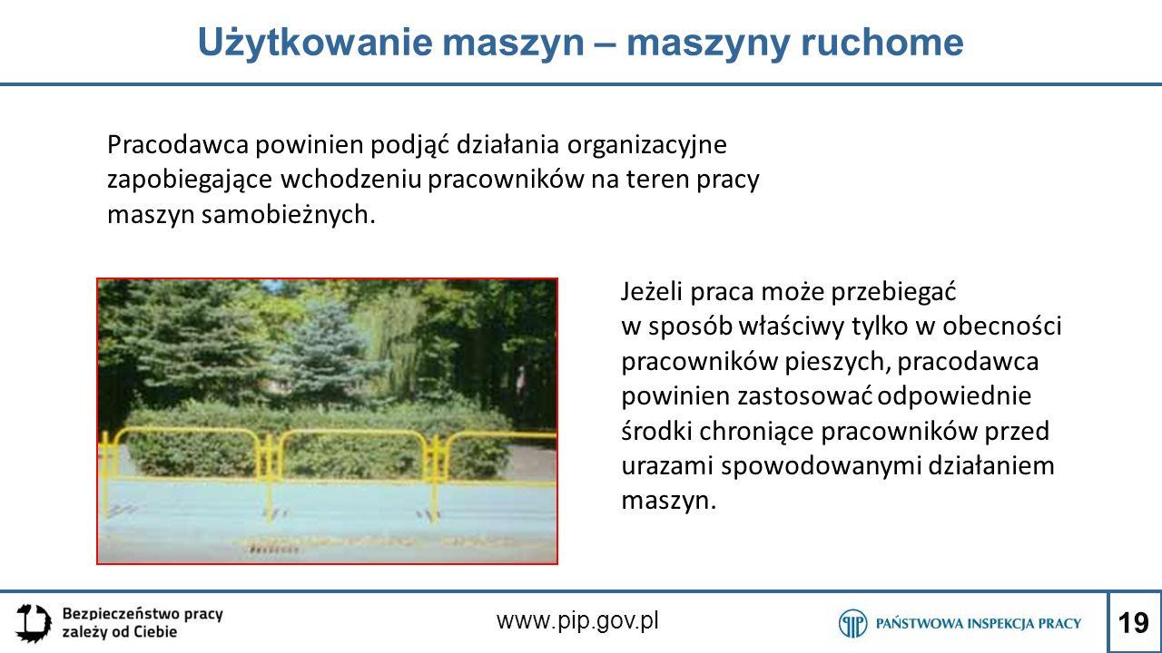 19 Użytkowanie maszyn – maszyny ruchome www.pip.gov.pl Jeżeli praca może przebiegać w sposób właściwy tylko w obecności pracowników pieszych, pracodaw