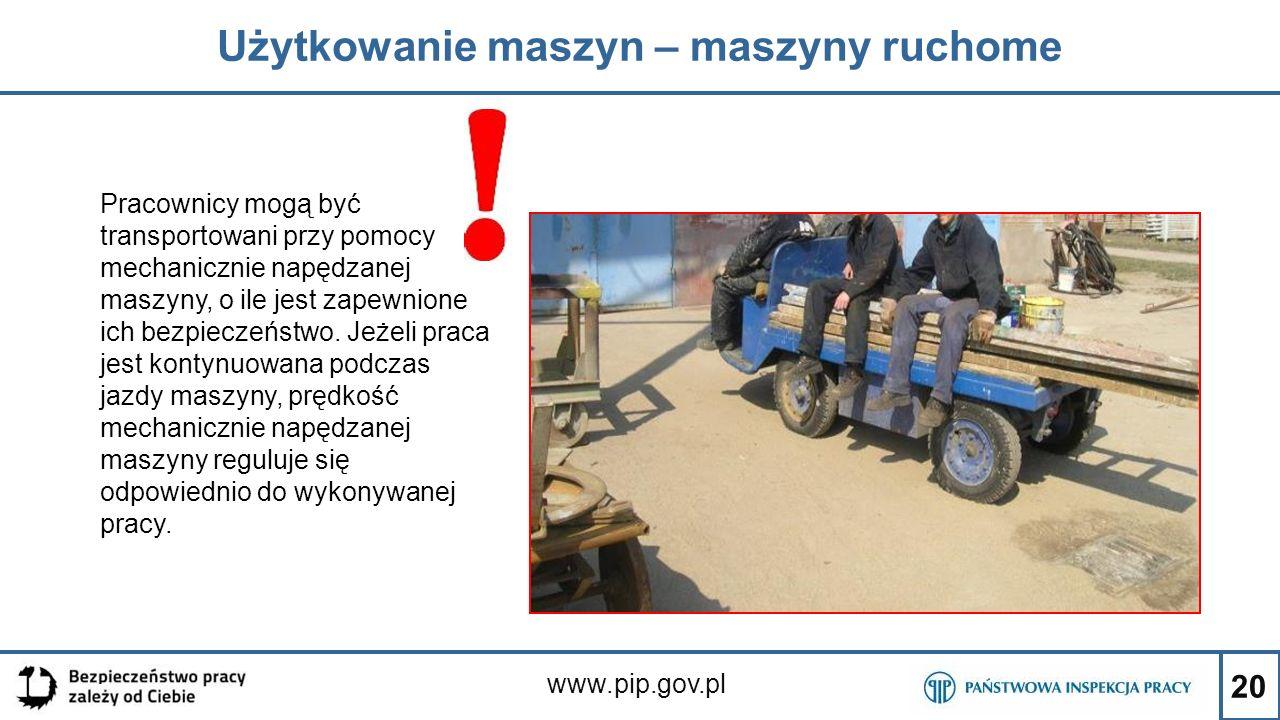 20 Użytkowanie maszyn – maszyny ruchome www.pip.gov.pl Pracownicy mogą być transportowani przy pomocy mechanicznie napędzanej maszyny, o ile jest zape