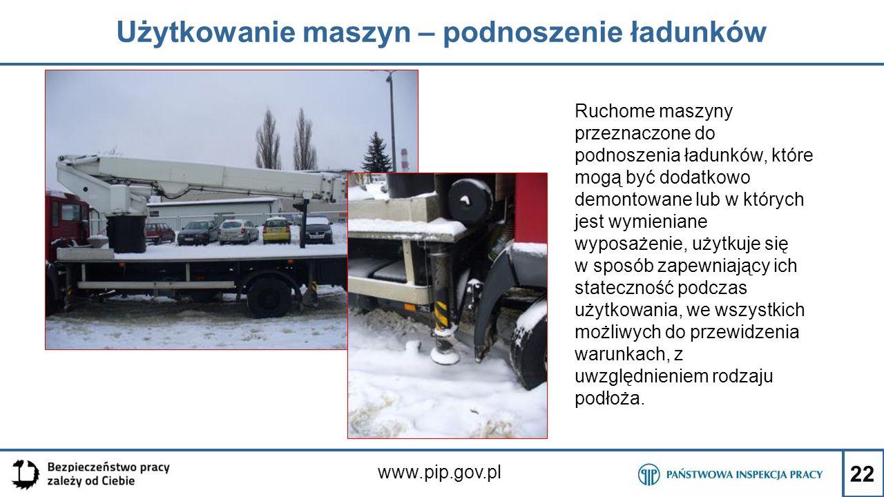 22 Użytkowanie maszyn – podnoszenie ładunków www.pip.gov.pl Ruchome maszyny przeznaczone do podnoszenia ładunków, które mogą być dodatkowo demontowane