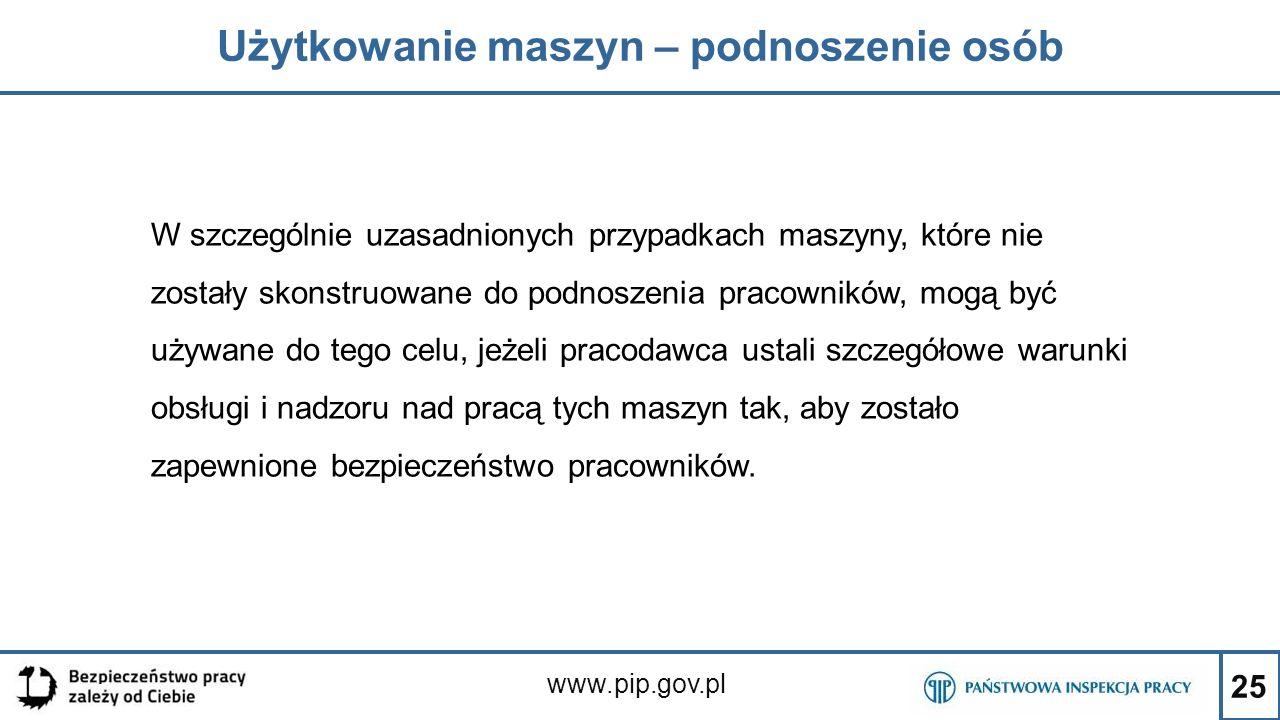 25 Użytkowanie maszyn – podnoszenie osób www.pip.gov.pl W szczególnie uzasadnionych przypadkach maszyny, które nie zostały skonstruowane do podnoszeni
