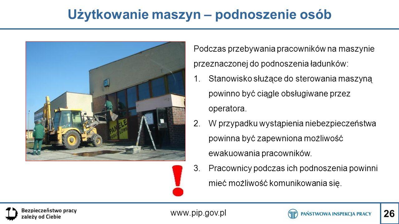 26 Użytkowanie maszyn – podnoszenie osób www.pip.gov.pl Podczas przebywania pracowników na maszynie przeznaczonej do podnoszenia ładunków: 1.Stanowisk